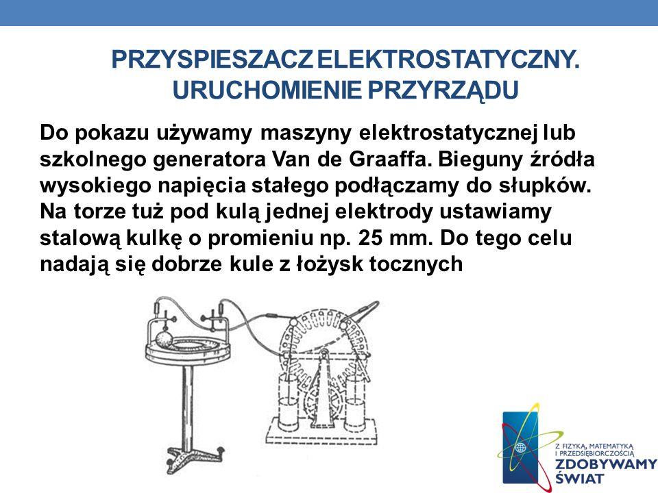 PRZYSPIESZACZ ELEKTROSTATYCZNY. URUCHOMIENIE PRZYRZĄDU Do pokazu używamy maszyny elektrostatycznej lub szkolnego generatora Van de Graaffa. Bieguny źr