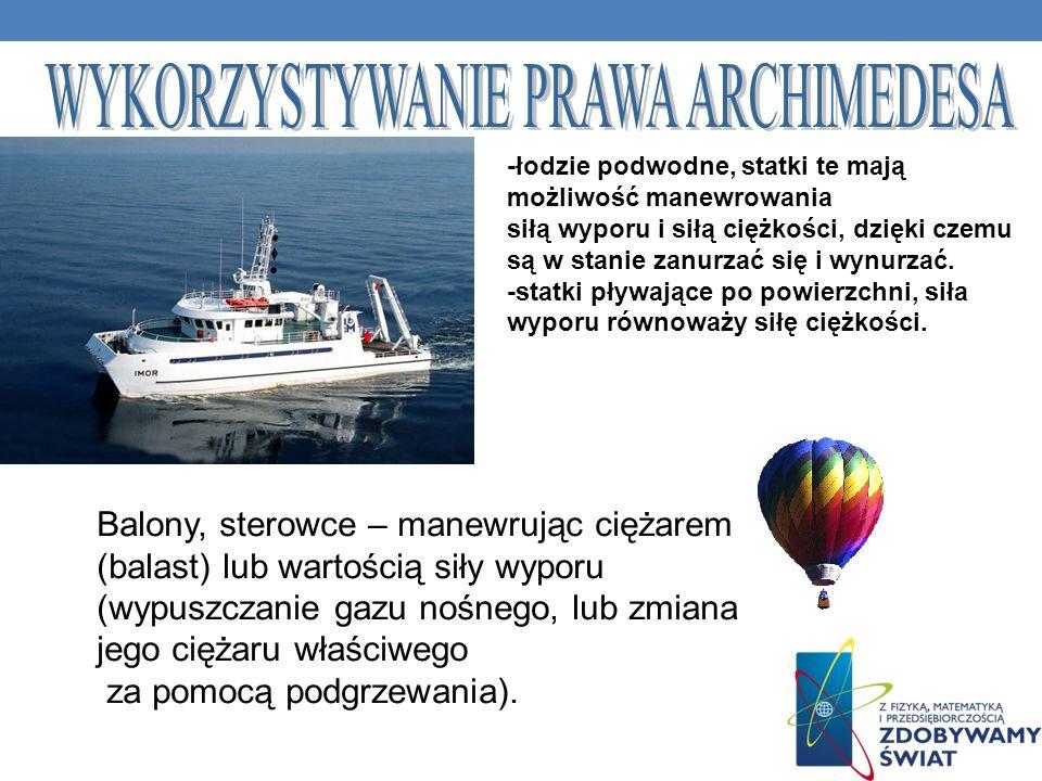 -łodzie podwodne, statki te mają możliwość manewrowania siłą wyporu i siłą ciężkości, dzięki czemu są w stanie zanurzać się i wynurzać. -statki pływaj