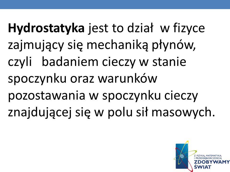 Hydrostatyka jest to dział w fizyce zajmujący się mechaniką płynów, czyli badaniem cieczy w stanie spoczynku oraz warunków pozostawania w spoczynku ci