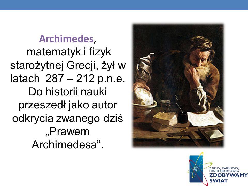 Archimedes, matematyk i fizyk starożytnej Grecji, żył w latach 287 – 212 p.n.e. Do historii nauki przeszedł jako autor odkrycia zwanego dziś Prawem Ar