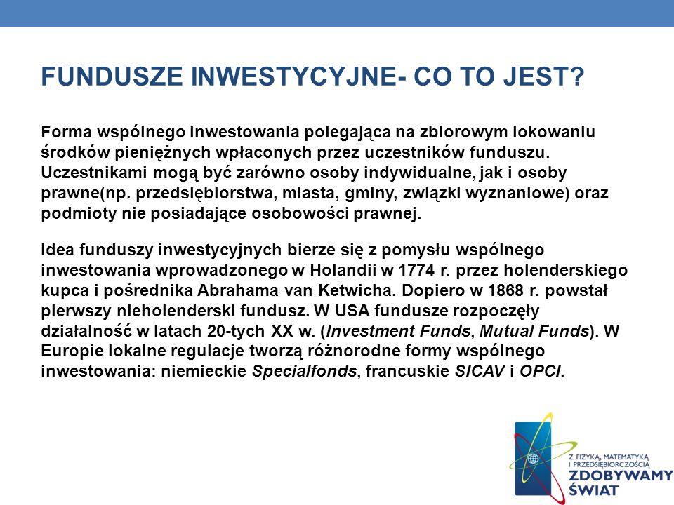 FUNDUSZE INWESTYCYJNE- CO TO JEST? Forma wspólnego inwestowania polegająca na zbiorowym lokowaniu środków pieniężnych wpłaconych przez uczestników fun