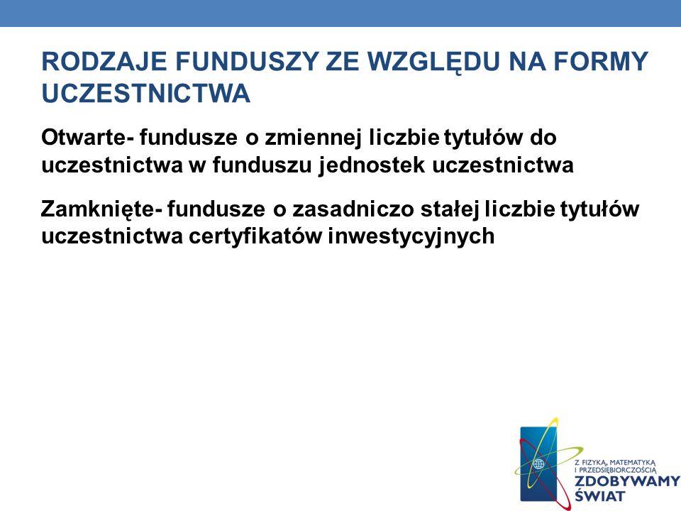 RODZAJE FUNDUSZY ZE WZGLĘDU NA FORMY UCZESTNICTWA Otwarte- fundusze o zmiennej liczbie tytułów do uczestnictwa w funduszu jednostek uczestnictwa Zamkn