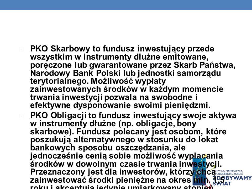 PKO Skarbowy to fundusz inwestujący przede wszystkim w instrumenty dłużne emitowane, poręczone lub gwarantowane przez Skarb Państwa, Narodowy Bank Pol