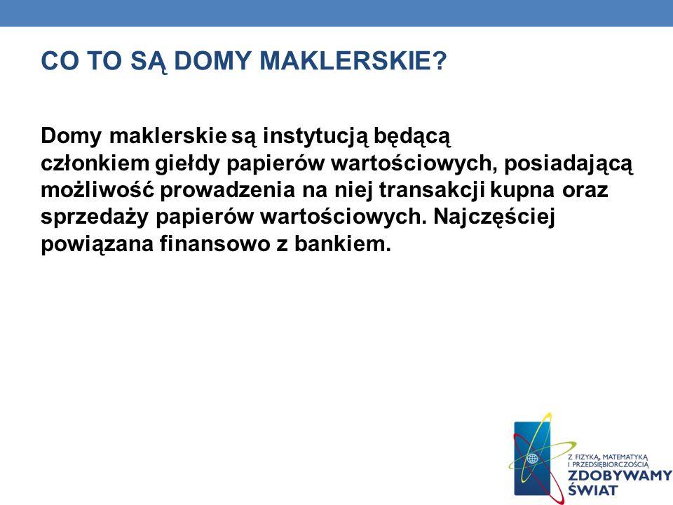 CO TO SĄ DOMY MAKLERSKIE? Domy maklerskie są instytucją będącą członkiem giełdy papierów wartościowych, posiadającą możliwość prowadzenia na niej tran
