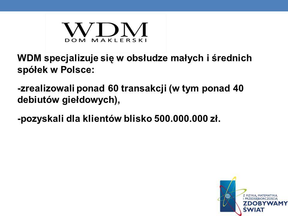 WDM specjalizuje się w obsłudze małych i średnich spółek w Polsce: -zrealizowali ponad 60 transakcji (w tym ponad 40 debiutów giełdowych), -pozyskali