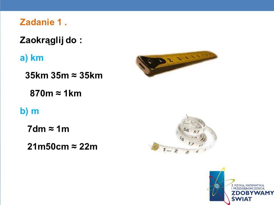 Zadanie 1. Zaokrąglij do : a) km 35km 35m 35km 870m 1km b) m 7dm 1m 21m50cm 22m