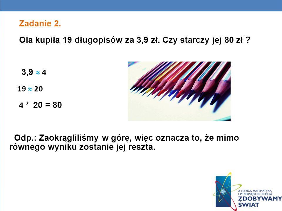 Zadanie 2. Ola kupiła 19 długopisów za 3,9 zł. Czy starczy jej 80 zł ? 3,9 4 19 20 4 * 20 = 80 Odp.: Zaokrągliliśmy w górę, więc oznacza to, że mimo r