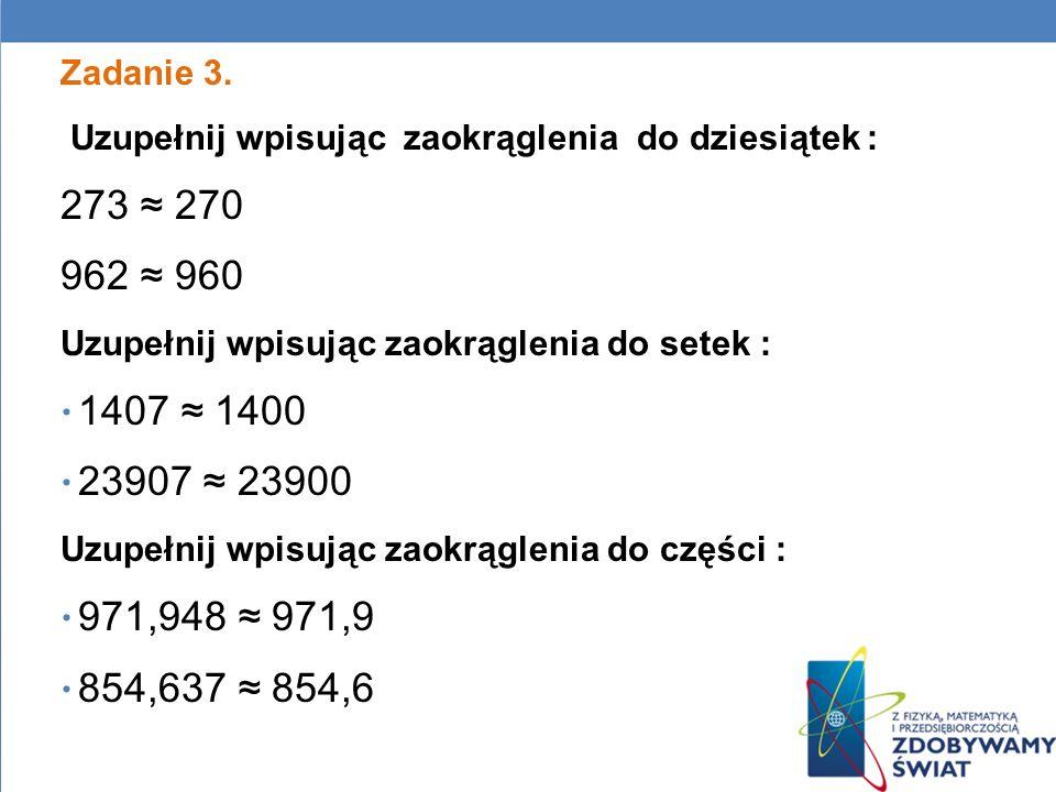 Zadanie 3. Uzupełnij wpisując zaokrąglenia do dziesiątek : 273 270 962 960 Uzupełnij wpisując zaokrąglenia do setek : 1407 1400 23907 23900 Uzupełnij