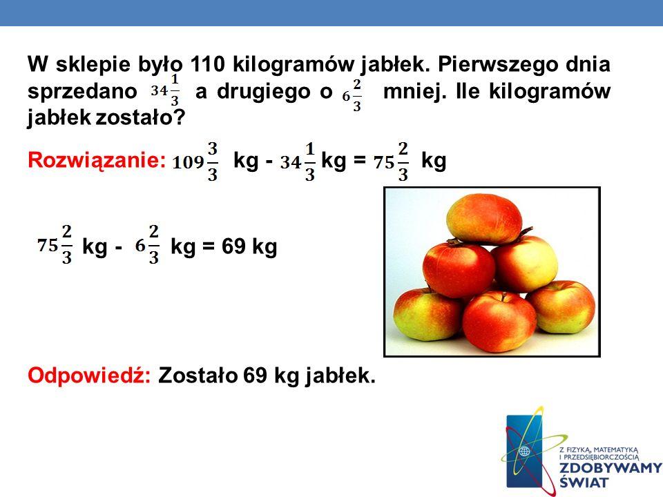 W sklepie było 110 kilogramów jabłek. Pierwszego dnia sprzedano a drugiego o mniej. Ile kilogramów jabłek zostało? Rozwiązanie: kg - kg = kg kg - kg =
