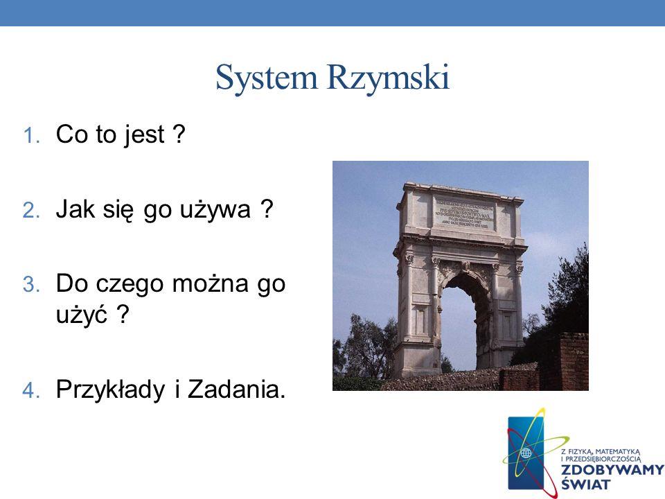 System Rzymski 1. Co to jest ? 2. Jak się go używa ? 3. Do czego można go użyć ? 4. Przykłady i Zadania.