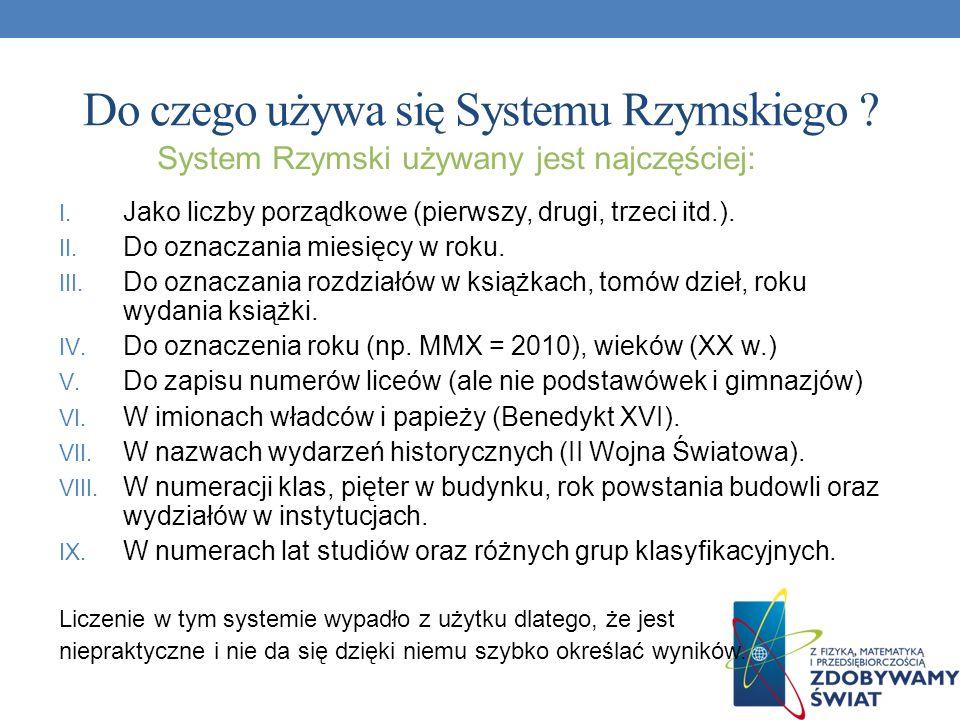 Do czego używa się Systemu Rzymskiego ? I. Jako liczby porządkowe (pierwszy, drugi, trzeci itd.). II. Do oznaczania miesięcy w roku. III. Do oznaczani