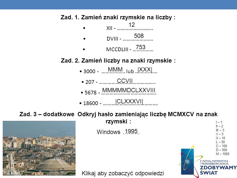 Zad. 1. Zamień znaki rzymskie na liczby : XII - …………………….. DVIII - …………………. MCCDLIII - …………… Zad. 2. Zamień liczby na znaki rzymskie : 3000 - ……………..