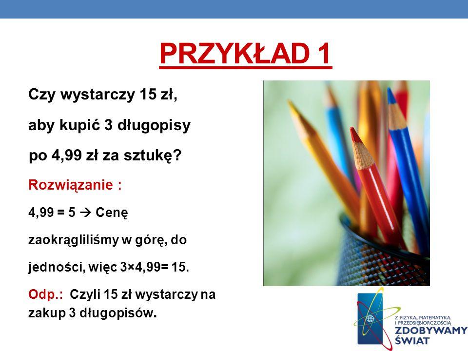 PRZYKŁAD 1 Czy wystarczy 15 zł, aby kupić 3 długopisy po 4,99 zł za sztukę? Rozwiązanie : 4,99 = 5 Cenę zaokrągliliśmy w górę, do jedności, więc 3×4,9