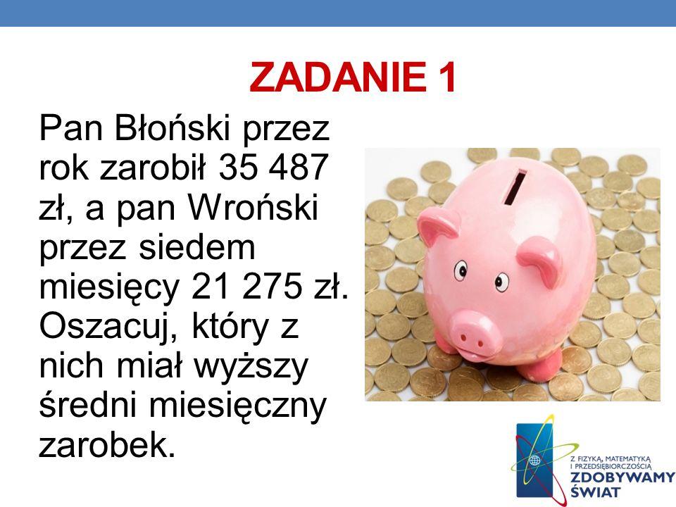 ZADANIE 1 Pan Błoński przez rok zarobił 35 487 zł, a pan Wroński przez siedem miesięcy 21 275 zł. Oszacuj, który z nich miał wyższy średni miesięczny