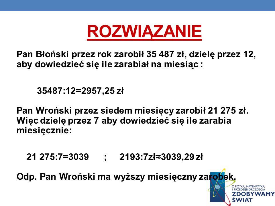 ROZWIĄZANIE Pan Błoński przez rok zarobił 35 487 zł, dzielę przez 12, aby dowiedzieć się ile zarabiał na miesiąc : 35487:12=2957,25 zł Pan Wroński prz