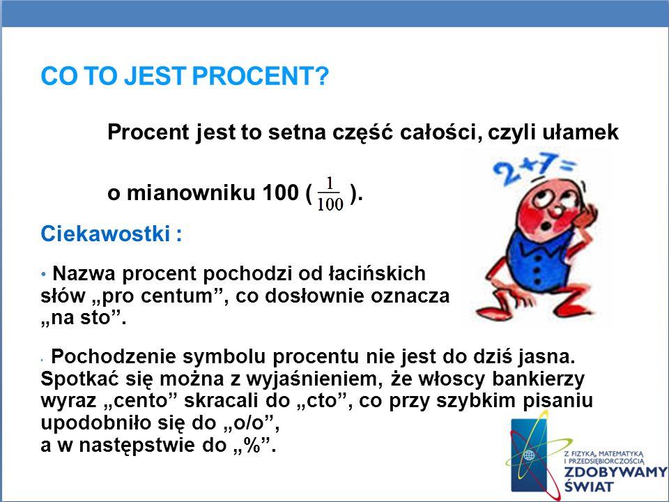 CO TO JEST PROCENT? Procent jest to setna część całości, czyli ułamek o mianowniku 100 ( ). Ciekawostki : Nazwa procent pochodzi od łacińskich słów pr