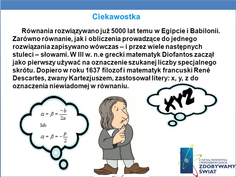 Ciekawostka Równania rozwiązywano już 5000 lat temu w Egipcie i Babilonii. Zarówno równanie, jak i obliczenia prowadzące do jednego rozwiązania zapisy