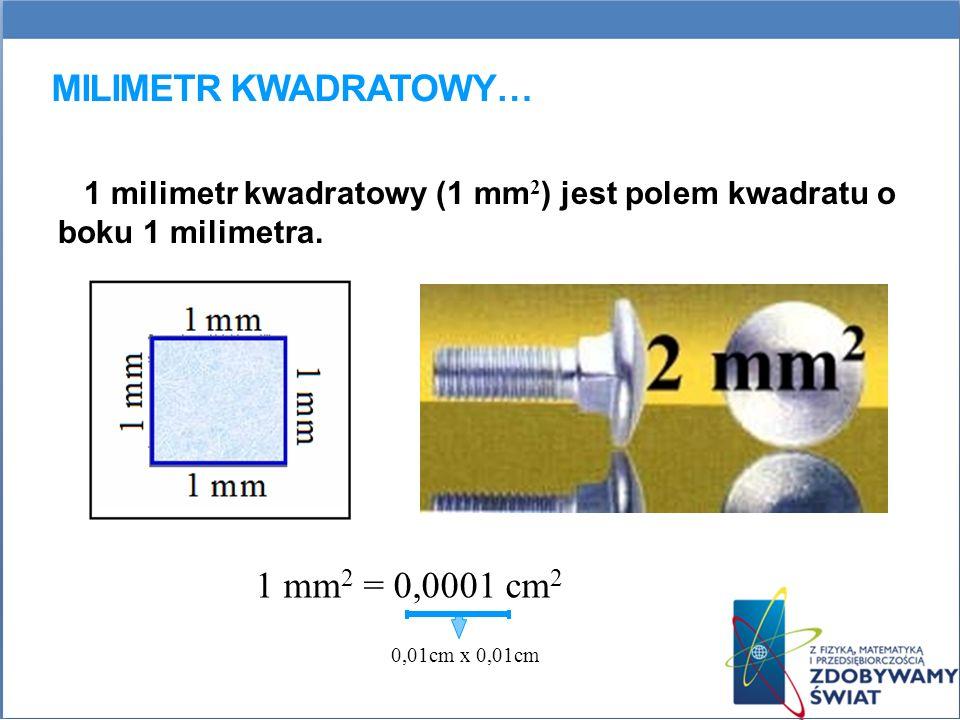 MILIMETR KWADRATOWY… 1 milimetr kwadratowy (1 mm 2 ) jest polem kwadratu o boku 1 milimetra. 1 mm 2 = 0,0001 cm 2 0,01cm x 0,01cm