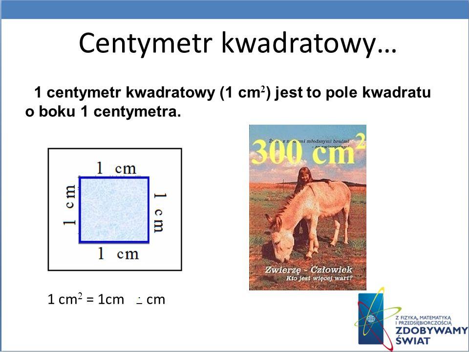 1 centymetr kwadratowy (1 cm 2 ) jest to pole kwadratu o boku 1 centymetra. Centymetr kwadratowy… 1 cm 2 = 1cm 1 cm