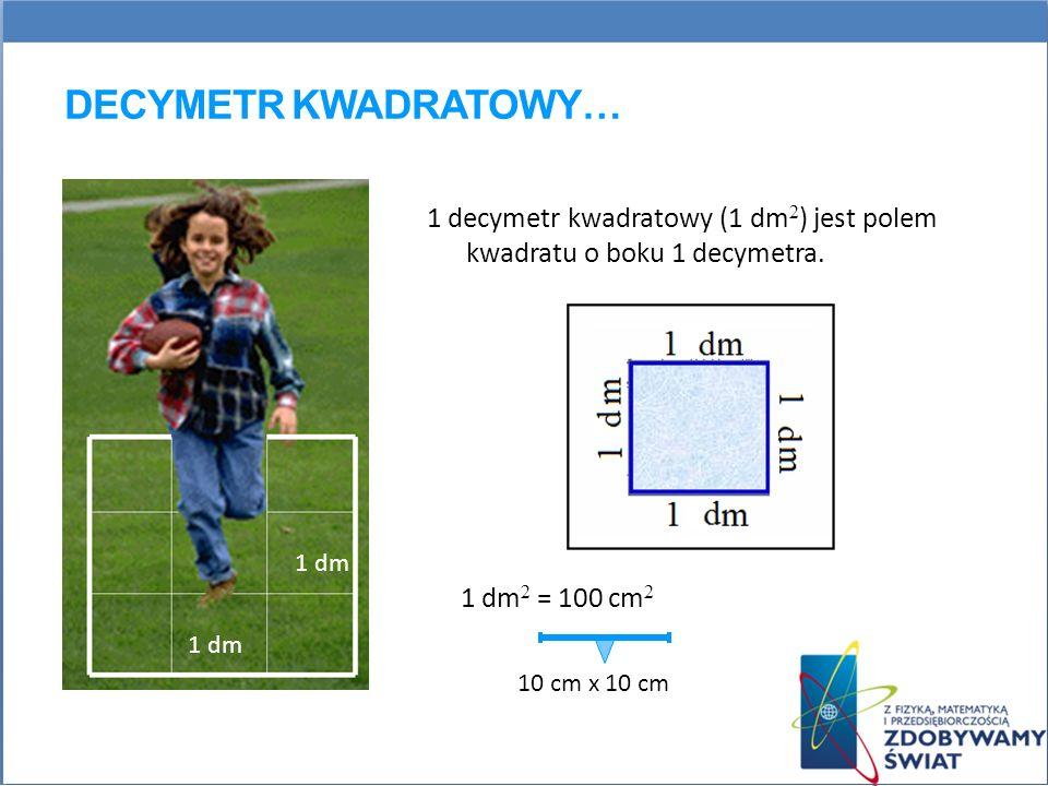 DECYMETR KWADRATOWY… 1 dm 1 decymetr kwadratowy (1 dm 2 ) jest polem kwadratu o boku 1 decymetra. 1 dm 2 = 100 cm 2 10 cm x 10 cm