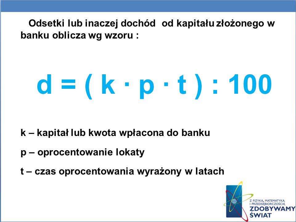 Odsetki lub inaczej dochód od kapitału złożonego w banku oblicza wg wzoru : d = ( k p t ) : 100 k – kapitał lub kwota wpłacona do banku p – oprocentow