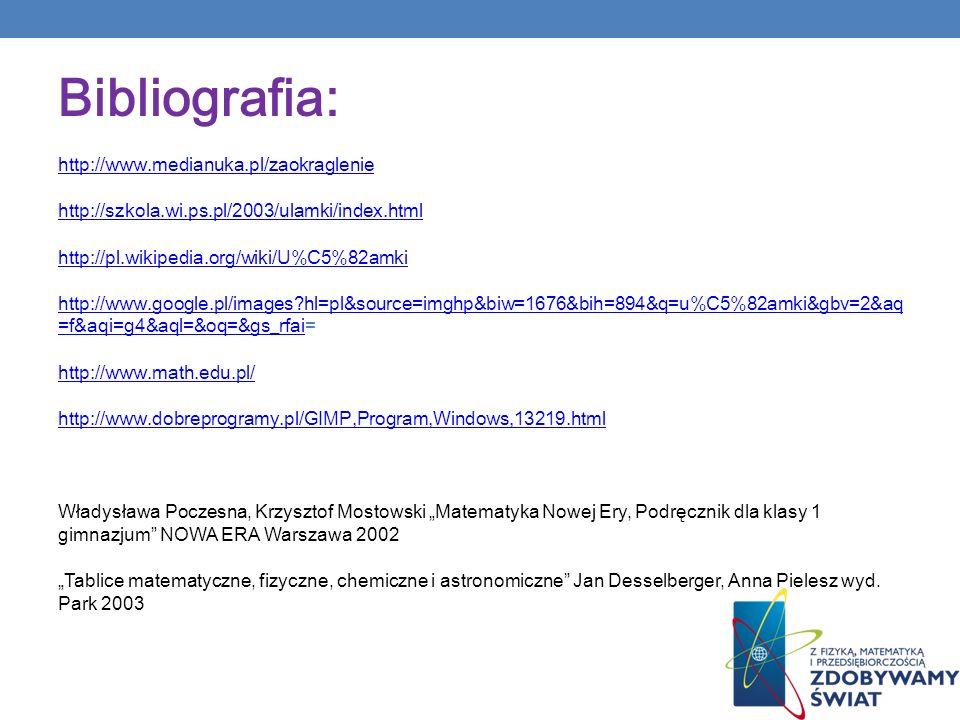 Bibliografia: http://www.medianuka.pl/zaokraglenie http://szkola.wi.ps.pl/2003/ulamki/index.html http://pl.wikipedia.org/wiki/U%C5%82amki http://www.g