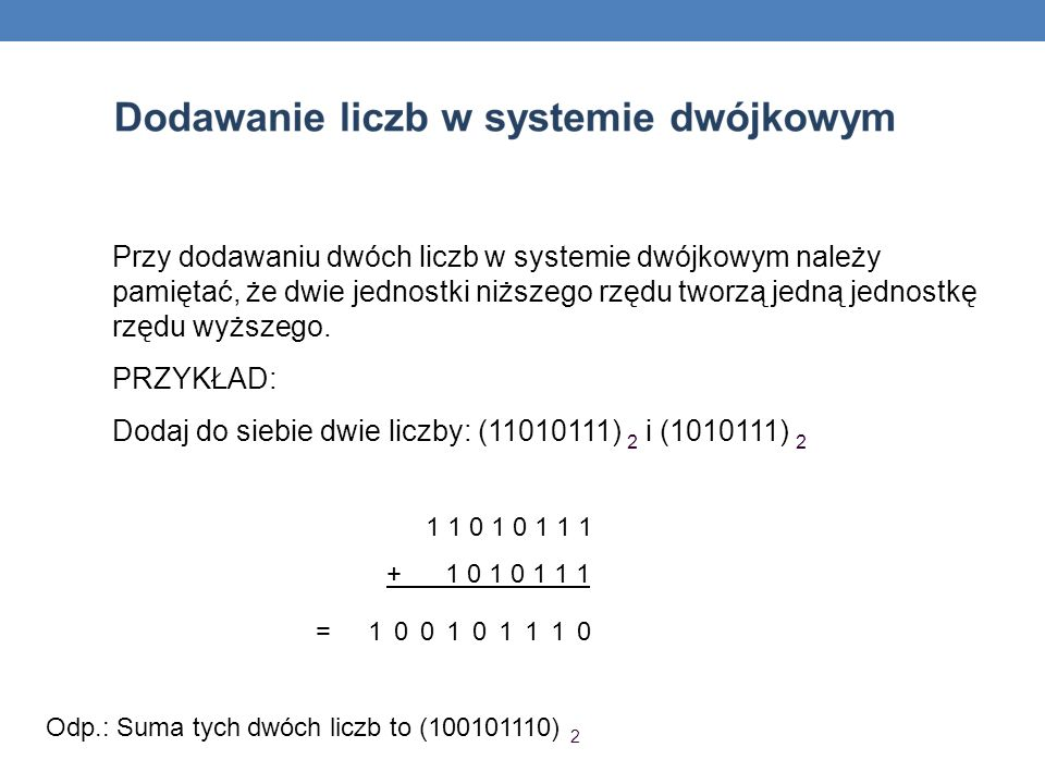 Przy dodawaniu dwóch liczb w systemie dwójkowym należy pamiętać, że dwie jednostki niższego rzędu tworzą jedną jednostkę rzędu wyższego. PRZYKŁAD: Dod