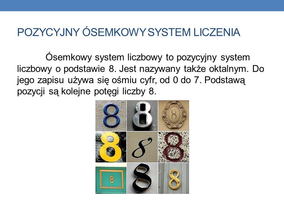 POZYCYJNY ÓSEMKOWY SYSTEM LICZENIA Ósemkowy system liczbowy to pozycyjny system liczbowy o podstawie 8. Jest nazywany także oktalnym. Do jego zapisu u
