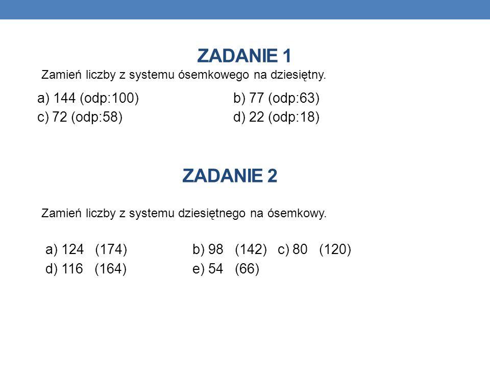 ZADANIE 1 a) 144 (odp:100)b) 77 (odp:63) c) 72 (odp:58)d) 22 (odp:18) Zamień liczby z systemu ósemkowego na dziesiętny. a) 124 (174)b) 98 (142) c) 80