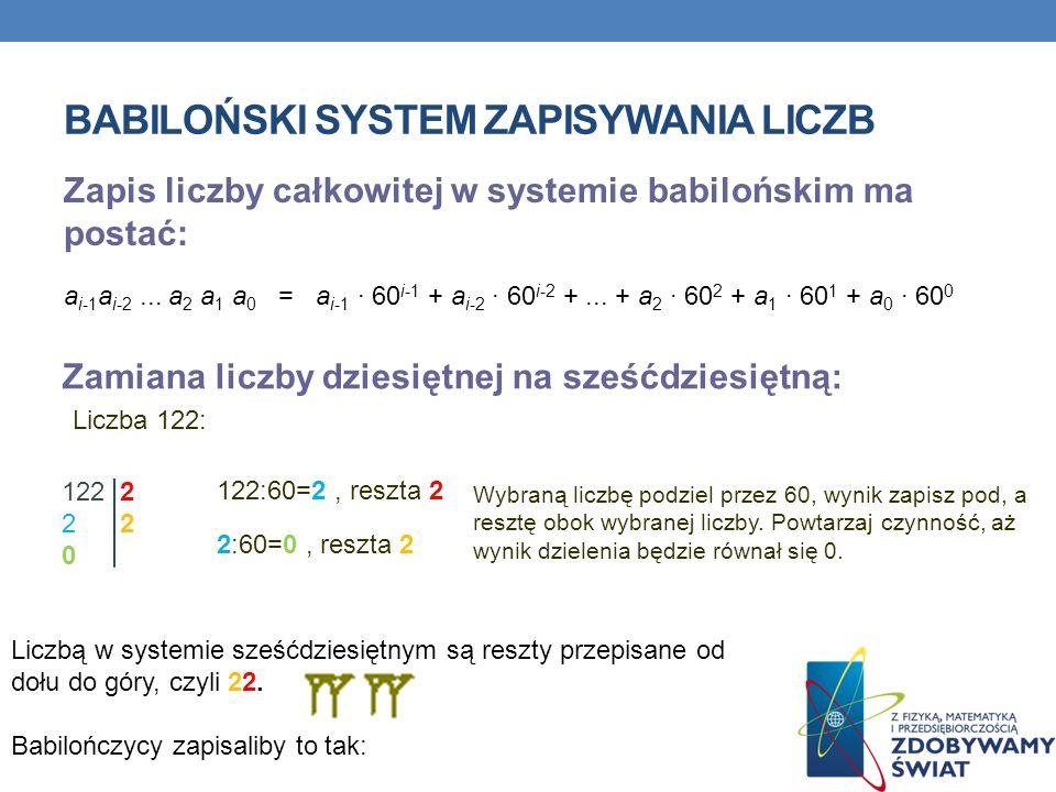 BABILOŃSKI SYSTEM ZAPISYWANIA LICZB Zapis liczby całkowitej w systemie babilońskim ma postać: a i-1 a i-2... a 2 a 1 a 0 = a i-1 · 60 i-1 + a i-2 · 60