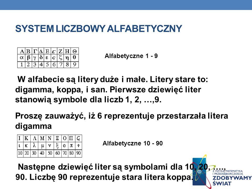 SYSTEM LICZBOWY ALFABETYCZNY W alfabecie są litery duże i małe. Litery stare to: digamma, koppa, i san. Pierwsze dziewięć liter stanowią symbole dla l