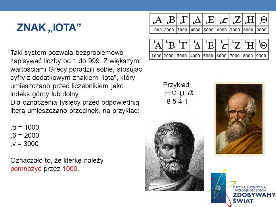 ZNAK IOTA Taki system pozwala bezproblemowo zapisywać liczby od 1 do 999. Z większymi wartościami Grecy poradzili sobie, stosując cyfry z dodatkowym z