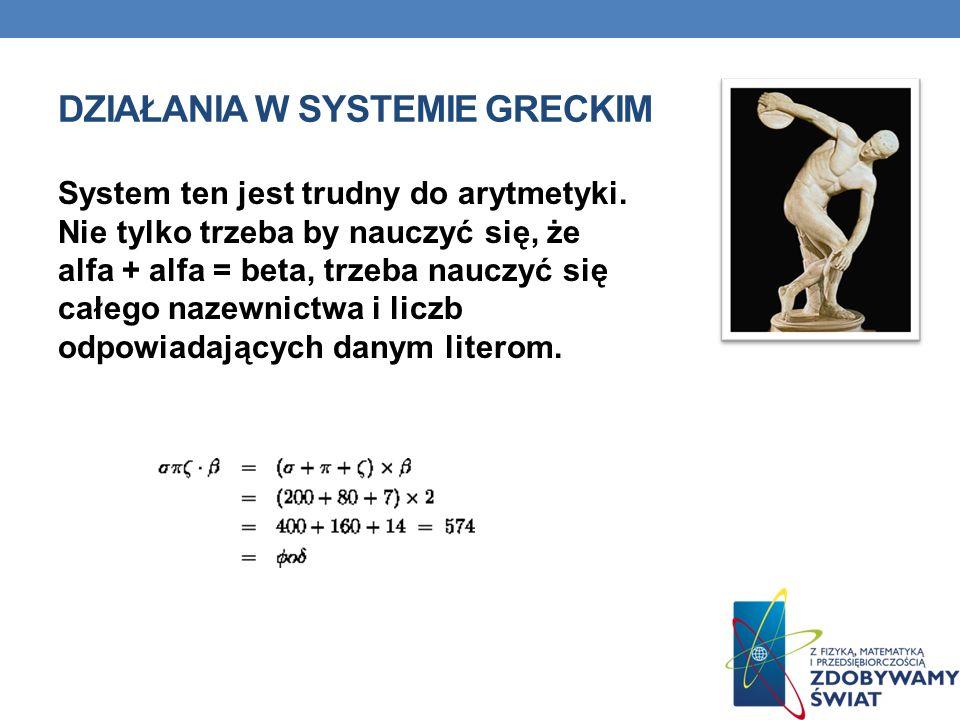 DZIAŁANIA W SYSTEMIE GRECKIM System ten jest trudny do arytmetyki. Nie tylko trzeba by nauczyć się, że alfa + alfa = beta, trzeba nauczyć się całego n