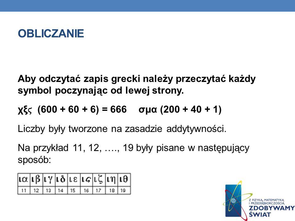 OBLICZANIE Aby odczytać zapis grecki należy przeczytać każdy symbol poczynając od lewej strony. χξ (600 + 60 + 6) = 666 σμα (200 + 40 + 1) Liczby były