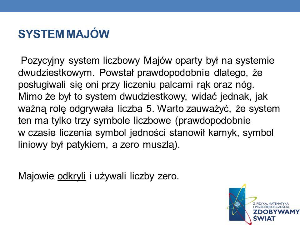 SYSTEM MAJÓW Pozycyjny system liczbowy Majów oparty był na systemie dwudziestkowym. Powstał prawdopodobnie dlatego, że posługiwali się oni przy liczen