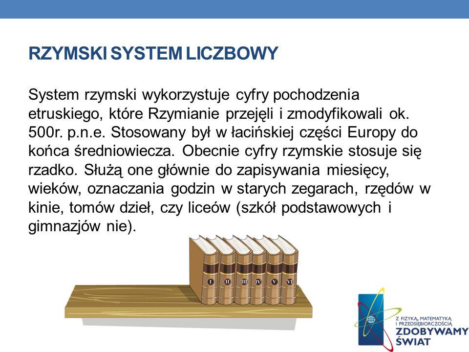 RZYMSKI SYSTEM LICZBOWY System rzymski wykorzystuje cyfry pochodzenia etruskiego, które Rzymianie przejęli i zmodyfikowali ok. 500r. p.n.e. Stosowany