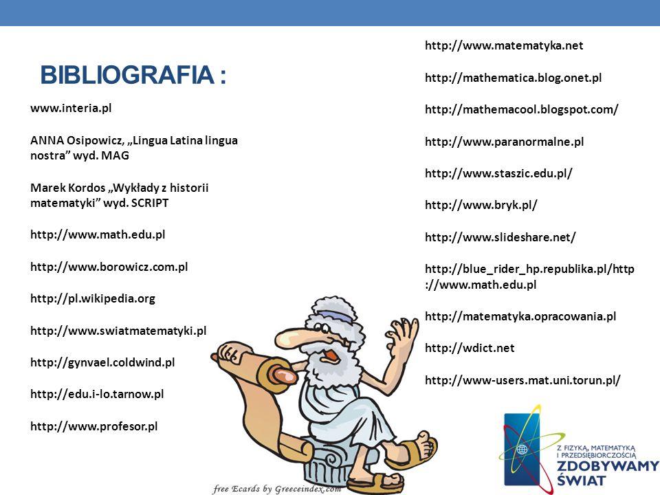 BIBLIOGRAFIA : www.interia.pl ANNA Osipowicz, Lingua Latina lingua nostra wyd. MAG Marek Kordos Wykłady z historii matematyki wyd. SCRIPT http://www.m