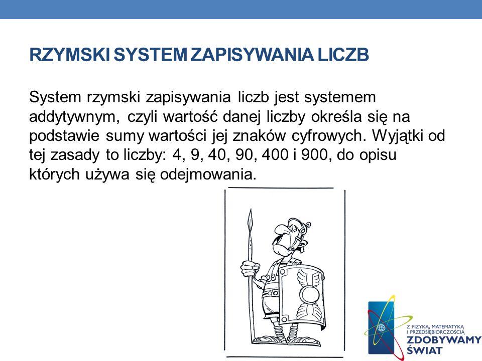 RZYMSKI SYSTEM ZAPISYWANIA LICZB System rzymski zapisywania liczb jest systemem addytywnym, czyli wartość danej liczby określa się na podstawie sumy w
