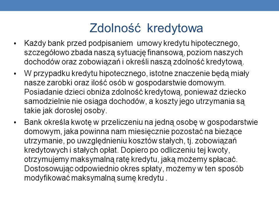 Zdolność kredytowa Każdy bank przed podpisaniem umowy kredytu hipotecznego, szczegółowo zbada naszą sytuację finansową, poziom naszych dochodów oraz z