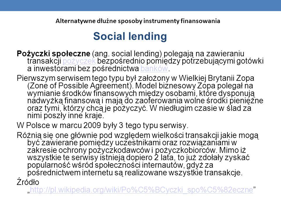 Social lending Pożyczki społeczne (ang. social lending) polegają na zawieraniu transakcji pożyczek bezpośrednio pomiędzy potrzebującymi gotówki a inwe