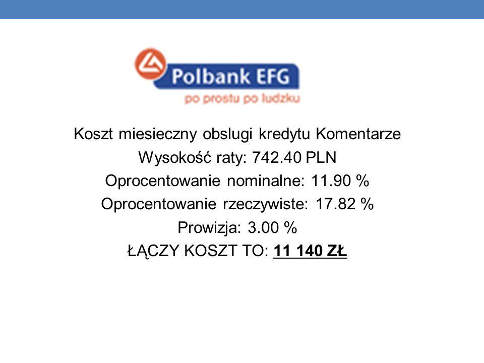 Koszt miesieczny obslugi kredytu Komentarze Wysokość raty: 742.40 PLN Oprocentowanie nominalne: 11.90 % Oprocentowanie rzeczywiste: 17.82 % Prowizja: