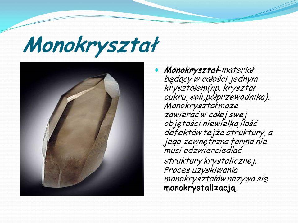 Monokryształ Monokryształ-materiał będący w całości jednym kryształem(np. kryształ cukru, soli,półprzewodnika). Monokryształ może zawierać w całej swe