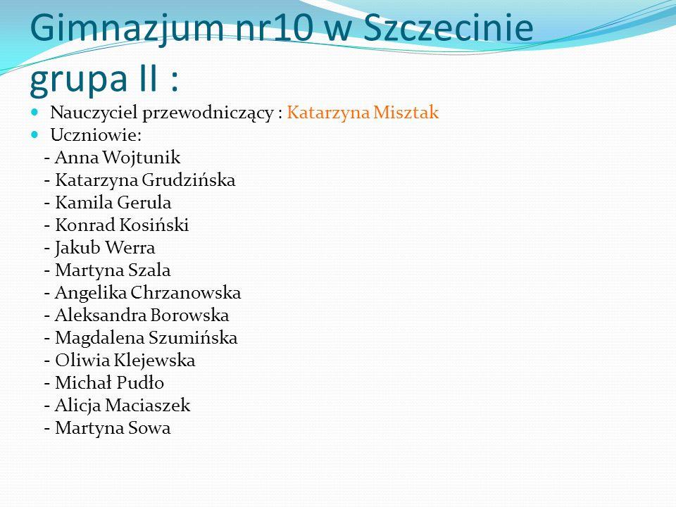 Gimnazjum nr10 w Szczecinie grupa II : Nauczyciel przewodniczący : Katarzyna Misztak Uczniowie: - Anna Wojtunik - Katarzyna Grudzińska - Kamila Gerula