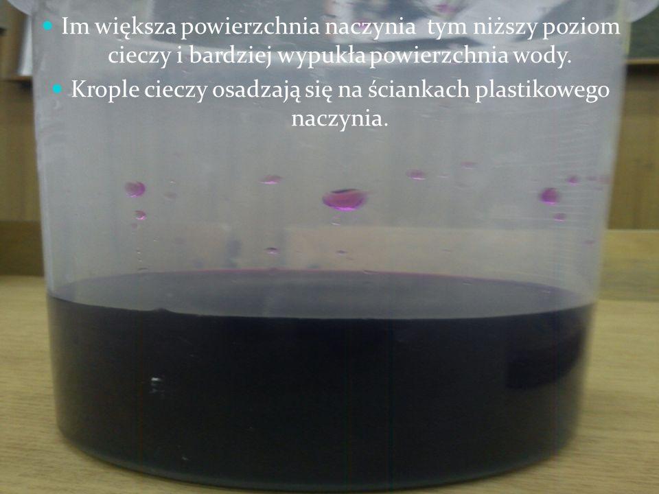 Im większa powierzchnia naczynia tym niższy poziom cieczy i bardziej wypukła powierzchnia wody. Krople cieczy osadzają się na ściankach plastikowego n