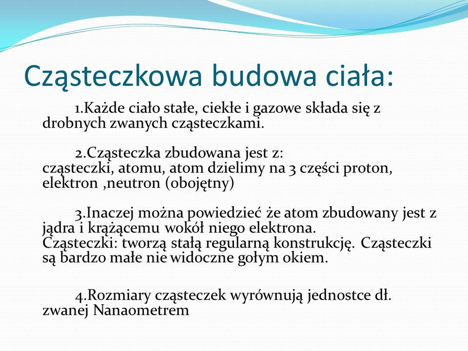 Cząsteczkowa budowa ciała: 1.Każde ciało stałe, ciekłe i gazowe składa się z drobnych zwanych cząsteczkami. 2.Cząsteczka zbudowana jest z: cząsteczki,
