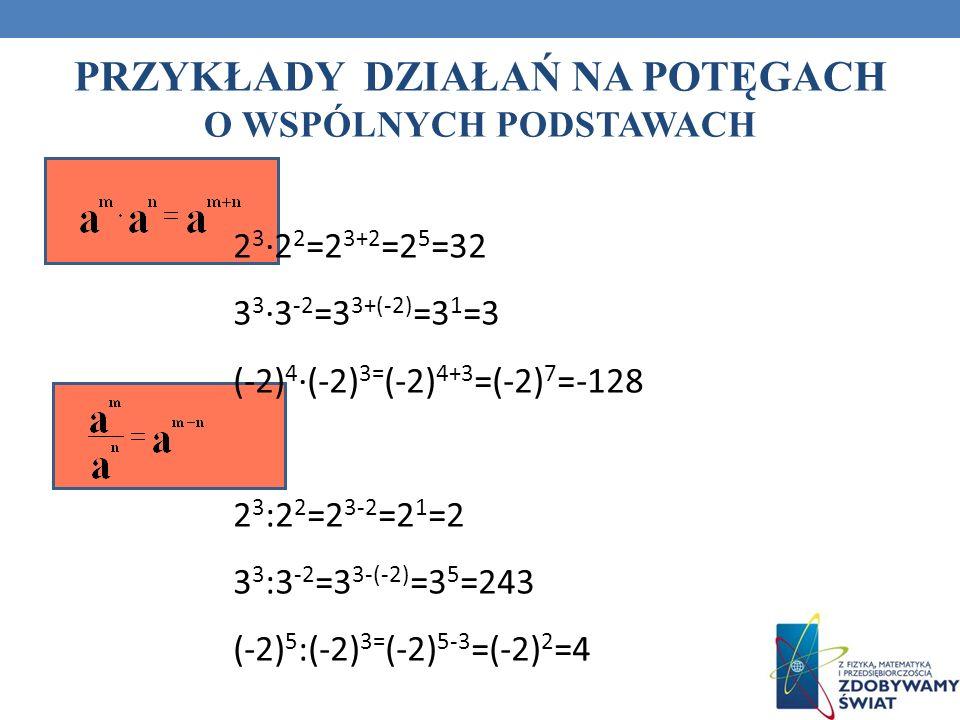 PRZYKŁADY DZIAŁAŃ NA POTĘGACH O WSPÓLNYCH PODSTAWACH 2 3 2 2 =2 3+2 =2 5 =32 3 3 3 -2 =3 3+(-2) =3 1 =3 (-2) 4 (-2) 3= (-2) 4+3 =(-2) 7 =-128 2 3 :2 2