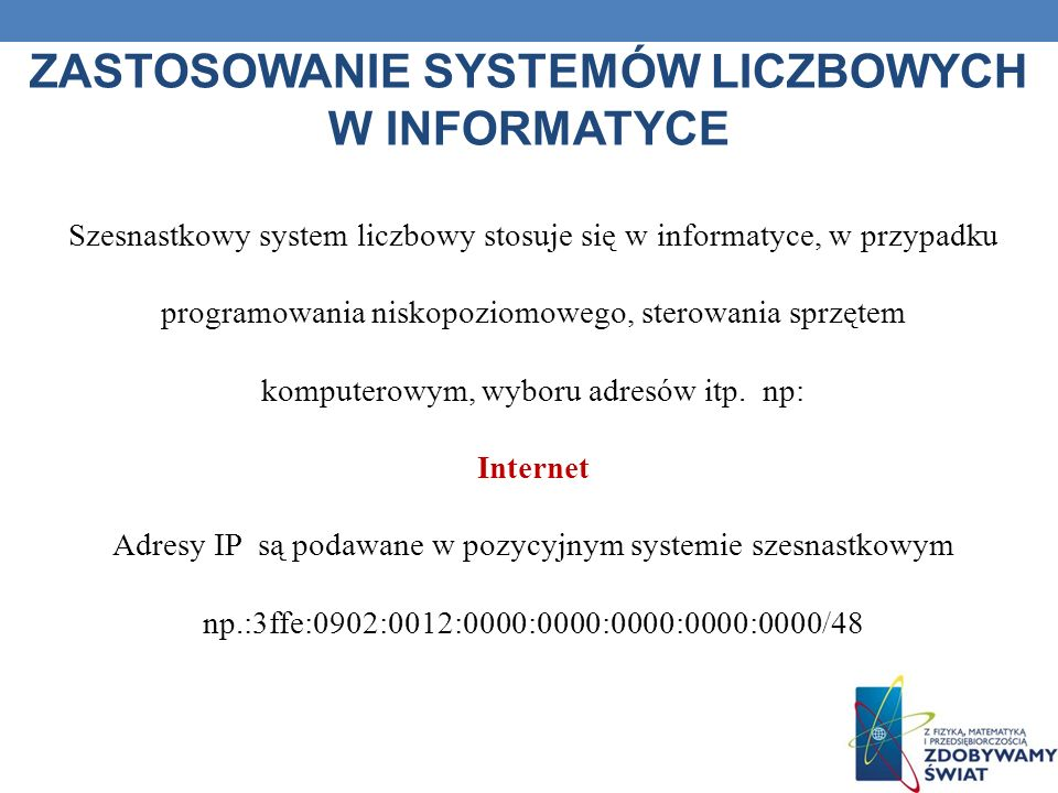 ZASTOSOWANIE SYSTEMÓW LICZBOWYCH W INFORMATYCE Szesnastkowy system liczbowy stosuje się w informatyce, w przypadku programowania niskopoziomowego, ste