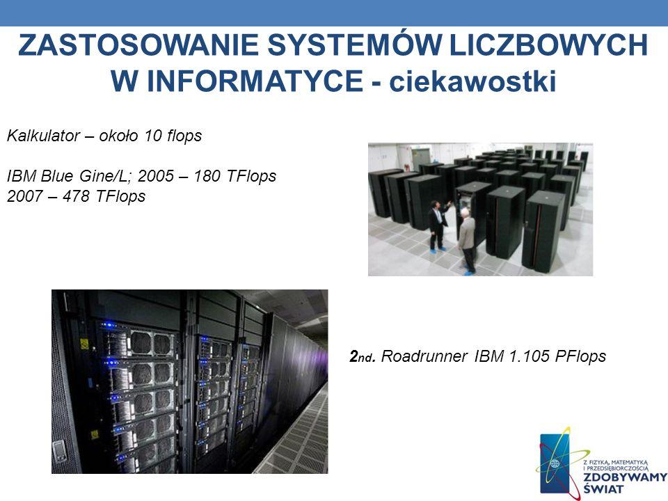 ZASTOSOWANIE SYSTEMÓW LICZBOWYCH W INFORMATYCE - ciekawostki Kalkulator – około 10 flops IBM Blue Gine/L; 2005 – 180 TFlops 2007 – 478 TFlops 2 nd. Ro
