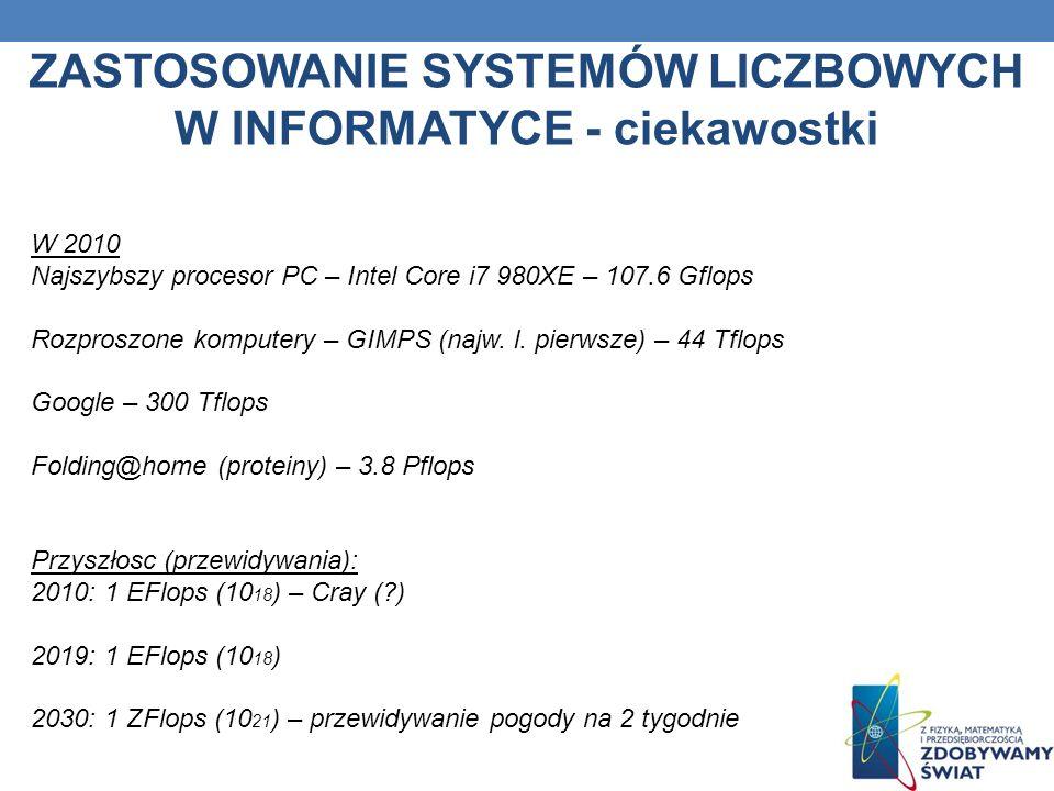 ZASTOSOWANIE SYSTEMÓW LICZBOWYCH W INFORMATYCE - ciekawostki W 2010 Najszybszy procesor PC – Intel Core i7 980XE – 107.6 Gflops Rozproszone komputery