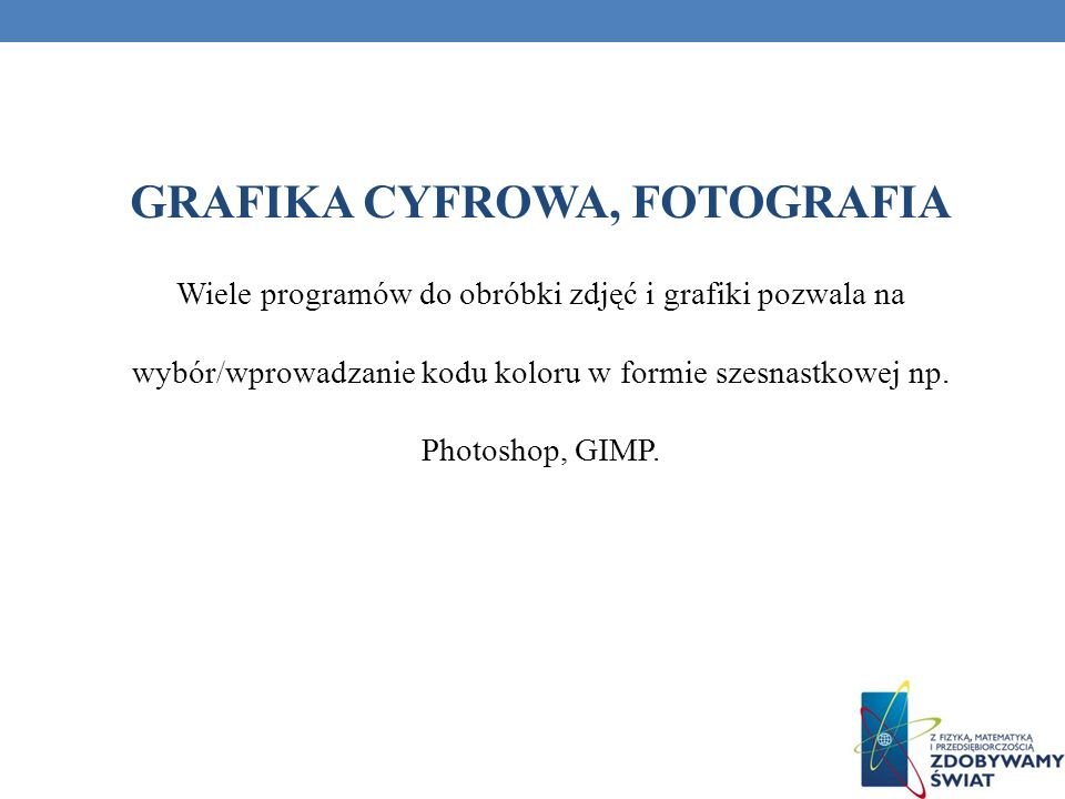 GRAFIKA CYFROWA, FOTOGRAFIA Wiele programów do obróbki zdjęć i grafiki pozwala na wybór/wprowadzanie kodu koloru w formie szesnastkowej np. Photoshop,